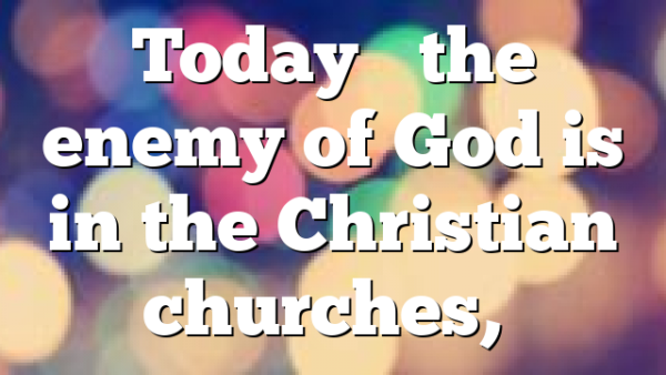Today's the enemy of God is in the Christian churches,…
