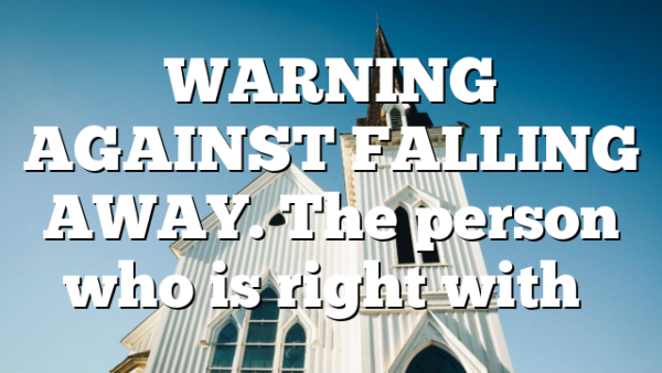 WARNING AGAINST FALLING AWAY. The person who is right with…