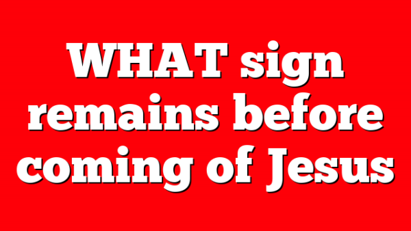 WHAT sign remains before coming of Jesus