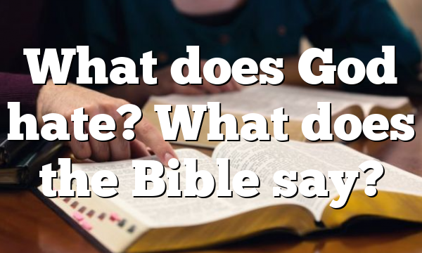 What does God hate? What does the Bible say?