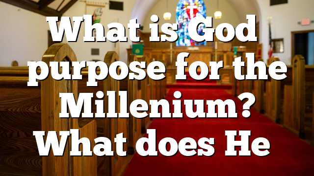 What is God's purpose for the Millenium? What does He…