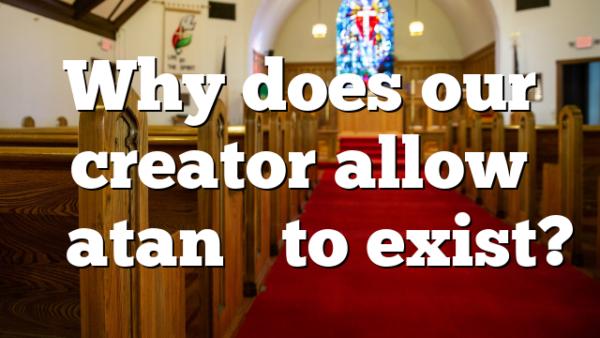 "Why does our creator allow ""Satan"" to exist?"