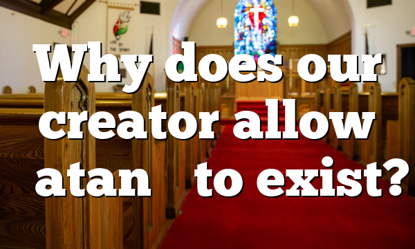 """Why does our creator allow """"Satan"""" to exist?"""