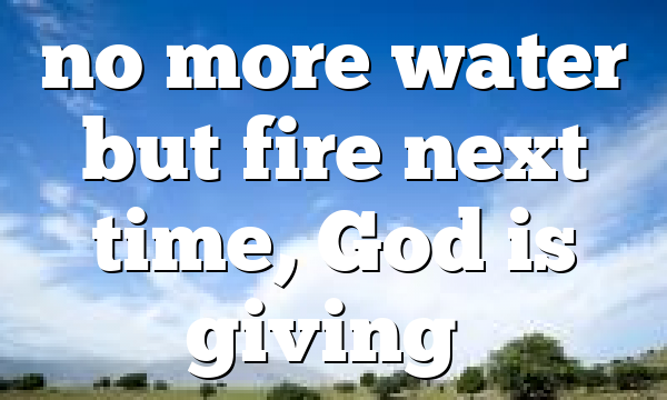 no more water but fire next time, God is giving…