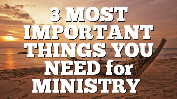 3 MOST IMPORTANT THINGS YOU NEED for MINISTRY…