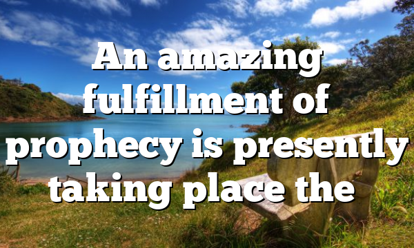 An amazing fulfillment of prophecy is presently taking place the…