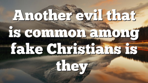 Another evil that is common among fake Christians is they…