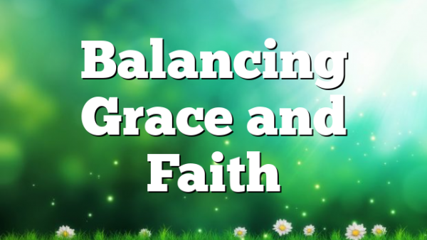 Balancing Grace and Faith