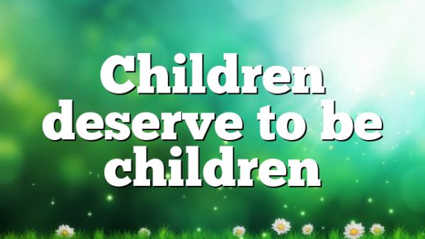 Children deserve to be children