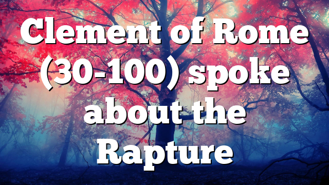 Clement of Rome (30-100) spoke about the Rapture