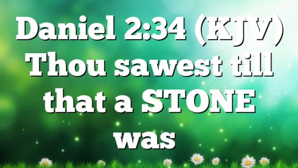 Daniel 2:34 (KJV) Thou sawest till that a STONE was…