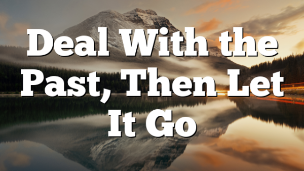 Deal With the Past, Then Let It Go