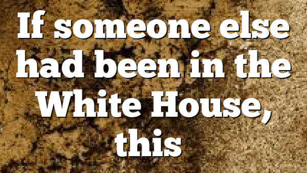 If someone else had been in the White House, this…