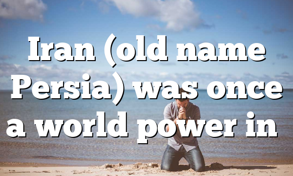 Iran (old name Persia) was once a world power in…