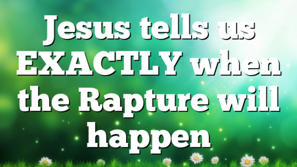 Jesus tells us EXACTLY when the Rapture will happen