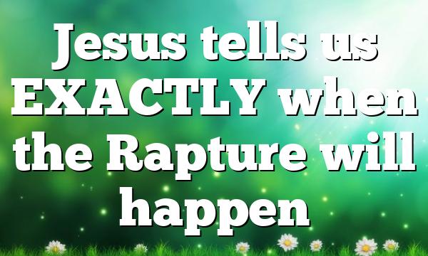 Jesus tells us EXACTLY when the Rapture will happen
