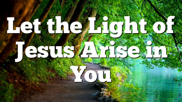 Let the Light of Jesus Arise in You