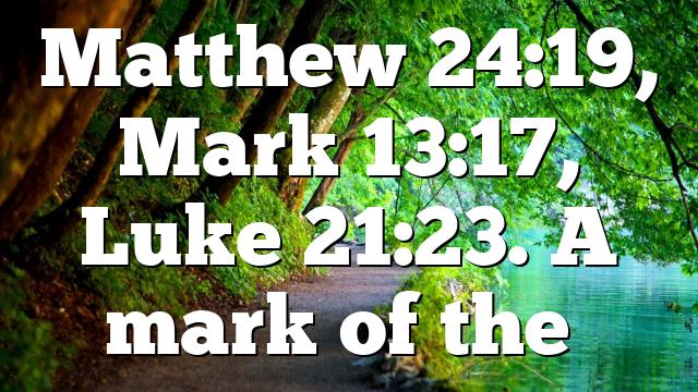 Matthew 24:19, Mark 13:17, Luke 21:23. A mark of the…
