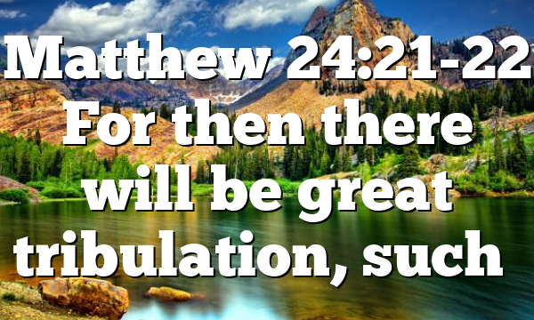 Matthew 24:21-22 For then there will be great tribulation, such…