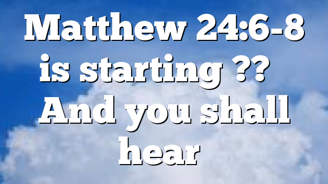 Matthew 24:6-8 is starting ?? – And you shall hear…