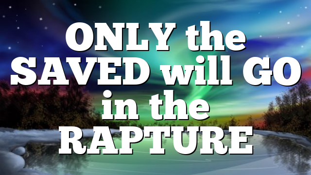 ONLY the SAVED will GO in the RAPTURE