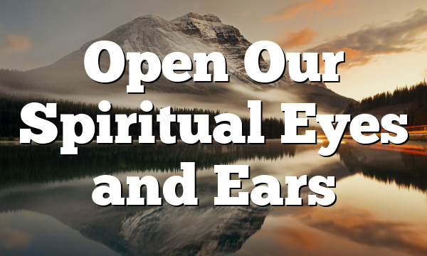 Open Our Spiritual Eyes and Ears