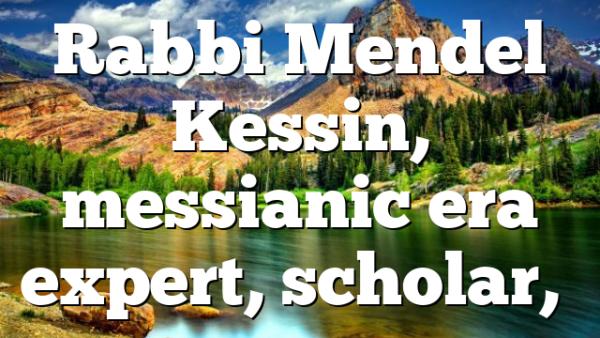Rabbi Mendel Kessin, messianic era expert, scholar,…