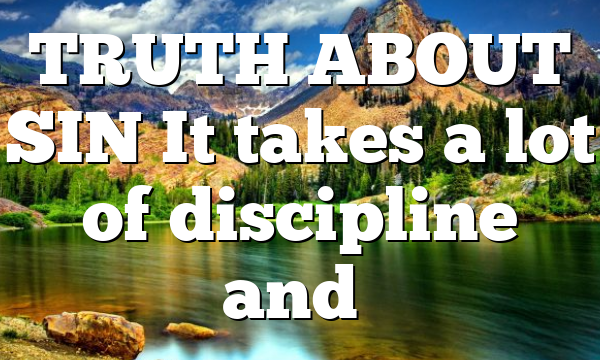 TRUTH ABOUT SIN It takes a lot of discipline and…