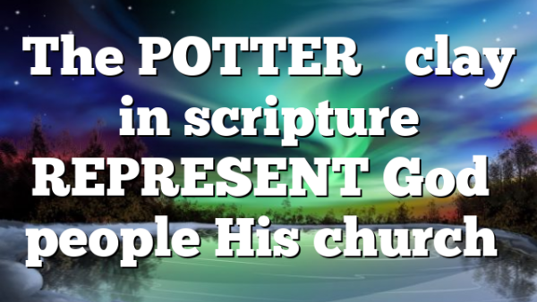 The POTTER'S clay in scripture REPRESENT God's people His church…