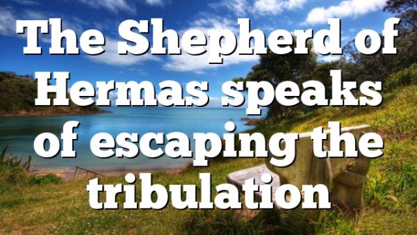 The Shepherd of Hermas speaks of escaping the tribulation