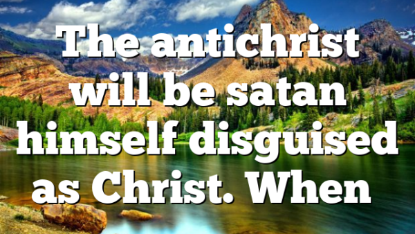 The antichrist will be satan himself disguised as Christ. When…