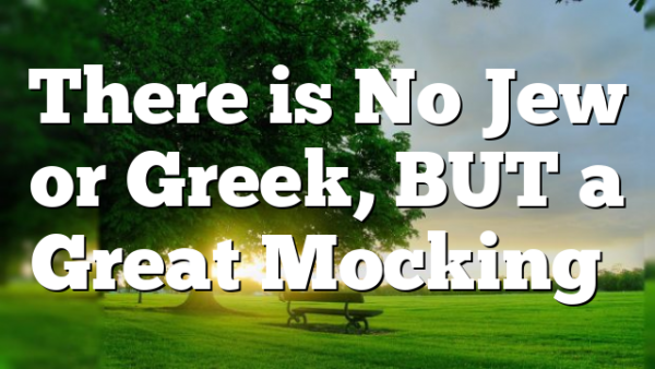 There is No Jew or Greek, BUT a Great Mocking…