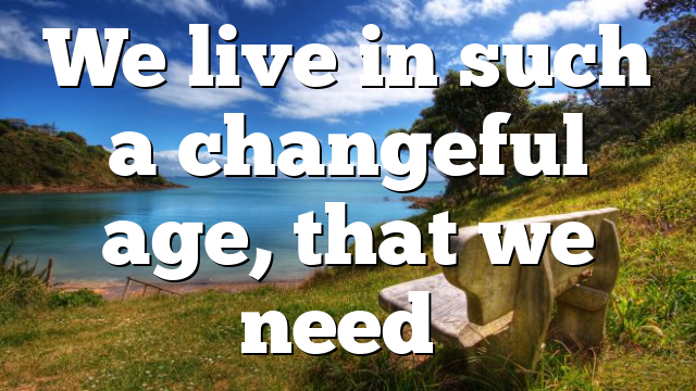 We live in such a changeful age, that we need…