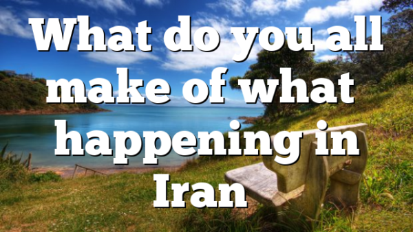 What do you all make of what's happening in Iran…