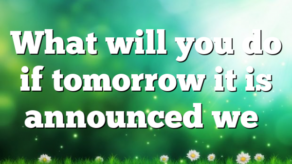 What will you do if tomorrow it is announced we…