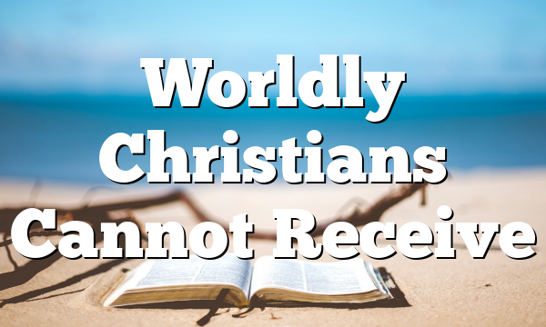 Worldly Christians Cannot Receive