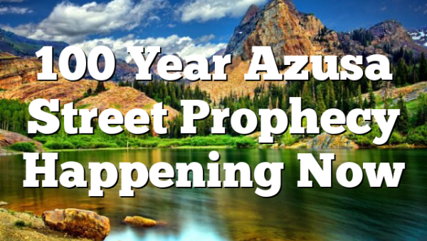 100 Year Azusa Street Prophecy Happening Now