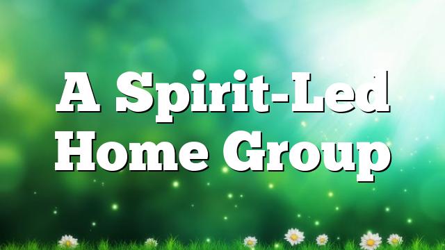 A Spirit-Led Home Group