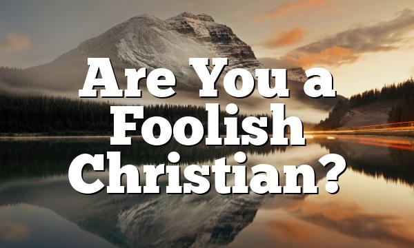 Are You a Foolish Christian?