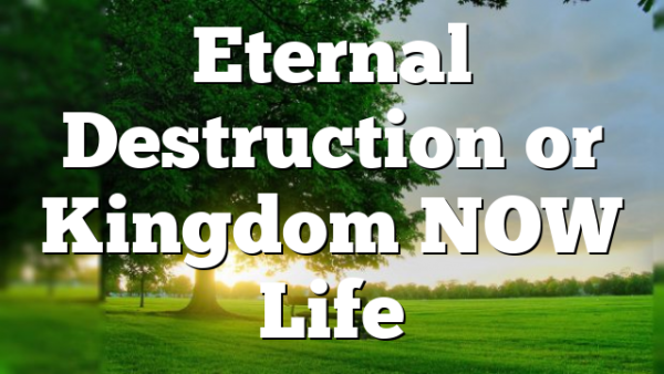 Eternal Destruction or Kingdom NOW Life