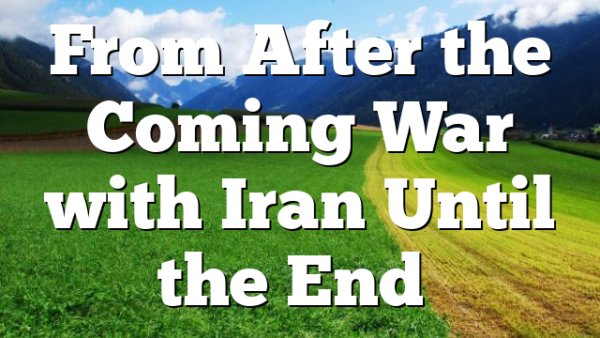 From After the Coming War with Iran Until the End…