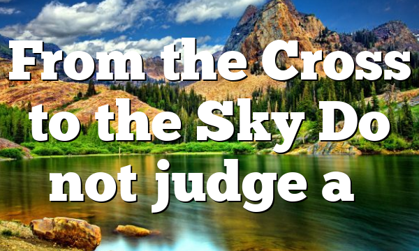 From the Cross to the Sky Do not judge a…