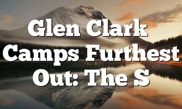 Glen Clark's Camps Furthest Out: The S