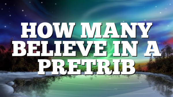 HOW MANY BELIEVE IN A PRETRIB