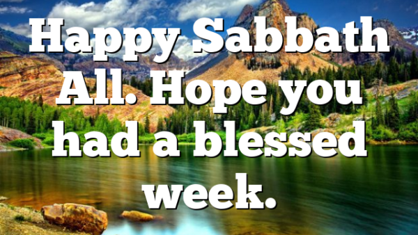 Happy Sabbath All. Hope you had a blessed week.