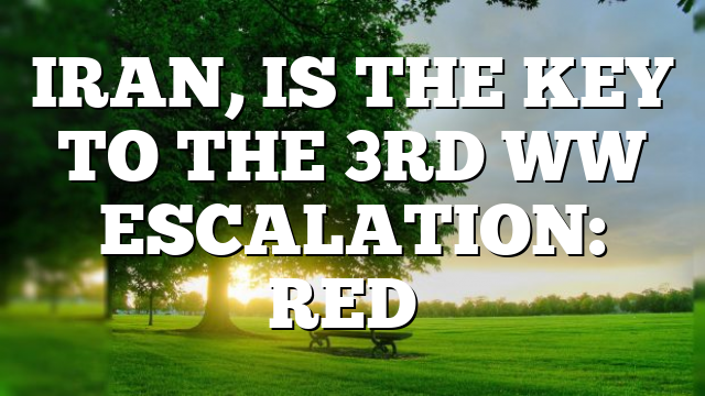 IRAN, IS THE KEY TO THE 3RD WW ESCALATION: RED…