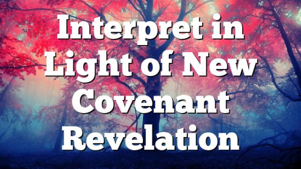 Interpret in Light of New Covenant Revelation