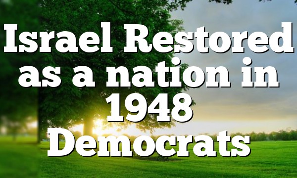 Israel Restored as a nation in 1948 Democrats