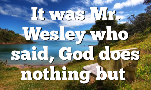 It was Mr. Wesley who said, God does nothing but…
