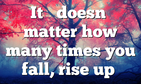 It's doesn't matter how many times you fall, rise up…